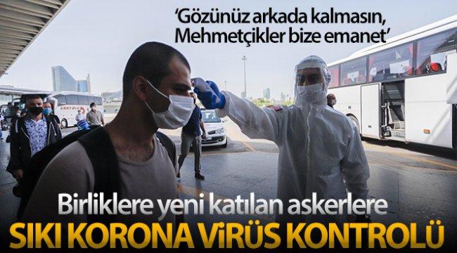 Birliklere yeni katılan askerlere sıkı korona virüs kontrolü