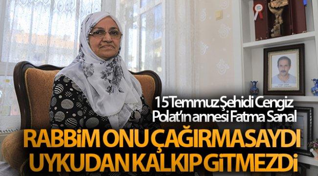15 Temmuz Şehidi Cengiz Polat'ın annesi Fatma Sanal: 'Rabbim onu çağırmasaydı uykudan kalkıp gitmezdi'