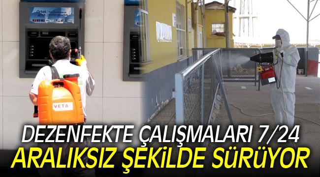 DEZENFEKTE ÇALIŞMALARI 7/24 ARALIKSIZ ŞEKİLDE SÜRÜYOR
