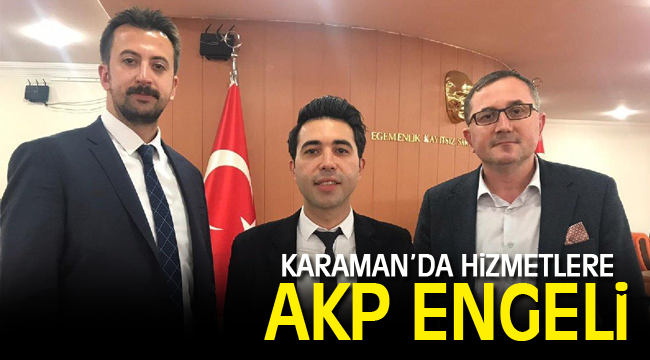 KARAMAN'DA HİZMETLERE AKP ENGELİ