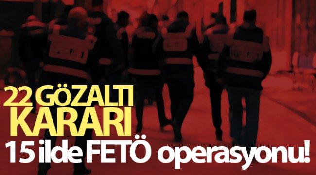 15 ilde FETÖ operasyonu: 22 gözaltı kararı
