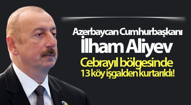 Azerbaycan Cumhurbaşkanı İlham Aliyev Cebrayıl bölgesinde 13 köyünün işgalden kurtarıldığını açıkladı