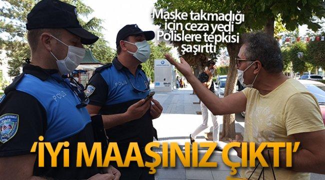 Maske takmadığı için ceza yedi, polislere 'İyi maaşınız çıktı' dedi