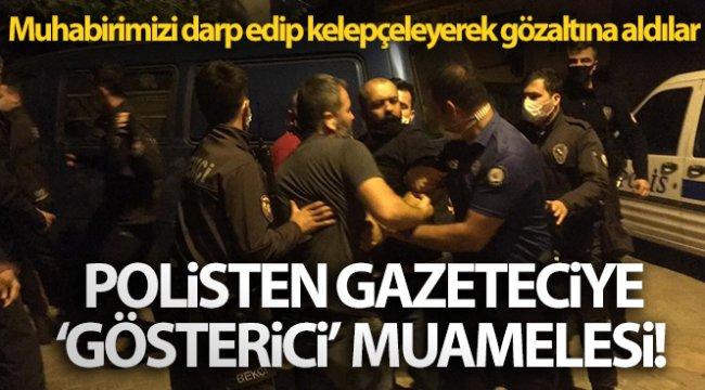 Polisten gazeteciye 'gösterici' muamelesi! Muhabirimizi darp edip kelepçeleyerek gözaltına aldılar