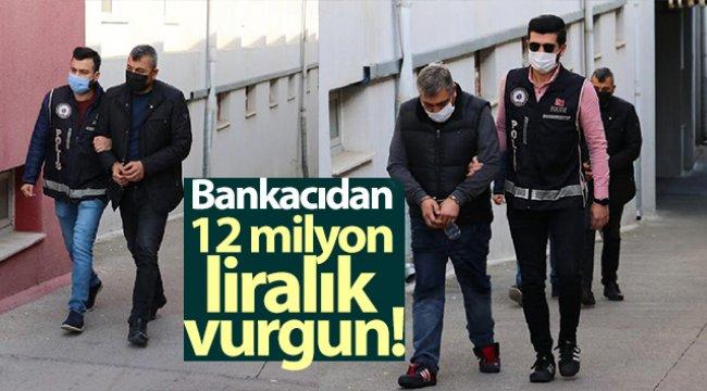 Bankacıdan 12 milyon liralık vurgun