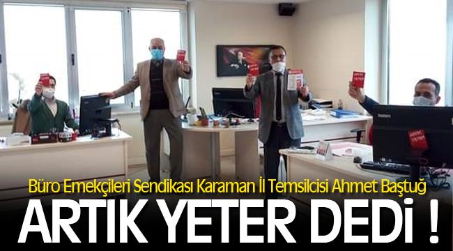 Büro Emekçileri Sendikası Karaman İl Temsilcisi Ahmet Baştuğ ''Artık Yeter'' dedi