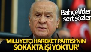 MHP Genel Başkanı Bahçeli: 'Milliyetçi Hareket Partisi'nin sokakta işi yoktur'