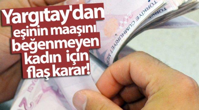 Yargıtay'dan eşinin maaşını beğenmeyen kadın için flaş karar
