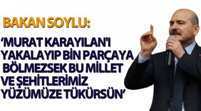 """Bakan Soylu:""""Murat Karayılan'ı yakalayıp bin parçaya bölmezsek bu Millet ve Şehitlerimiz yüzümüze tükürsün... """""""