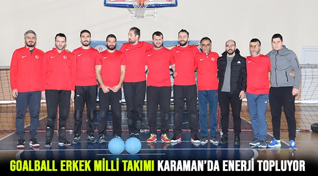GOALBALL ERKEK MİLLİ TAKIMI KARAMAN'DA ENERJİ TOPLUYOR