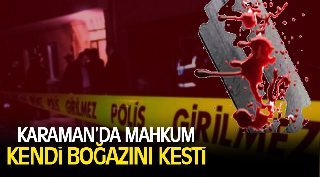 Karaman'da mahkum cezaevinde boğazını kesti