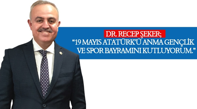 """DR. RECEP ŞEKER; """"19 MAYIS ATATÜRK'Ü ANMA GENÇLİK  VE SPOR BAYRAMINI KUTLUYORUM."""""""