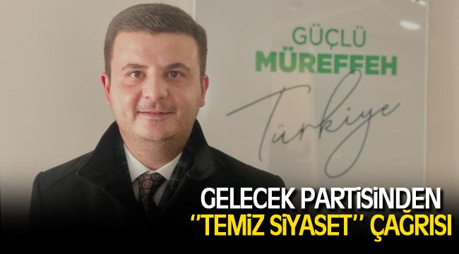 GELECEK PARTİSİNDEN''TEMİZ SİYASET'' ÇAĞRISI