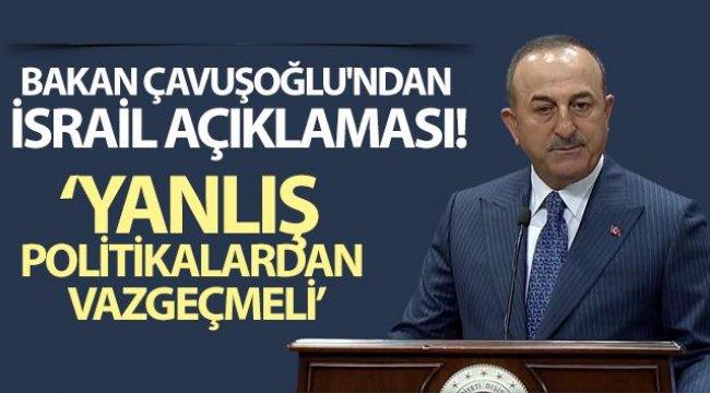 Bakan Çavuşoğlu'ndan İsrail açıklaması: Yanlış politikalardan vazgeçmeli