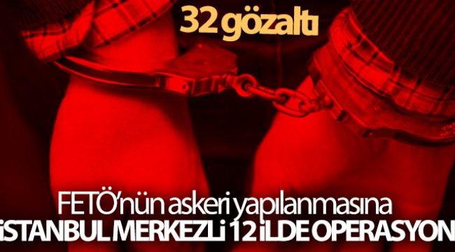 FETÖ'nün askeri yapılanmasına İstanbul merkezli 12 ilde operasyon: 32 gözaltı
