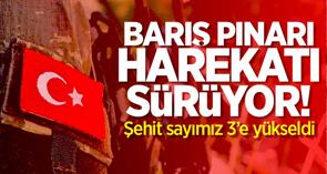 Barış Pınarı harekatı sürüyor! 3 askerimiz şehit