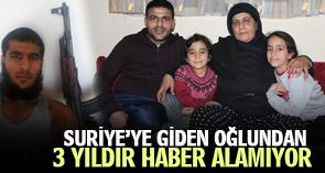 Suriye'ye giden oğlundan 3 yıldır haber alamıyor