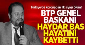 Türkiye'de koronadan ilk siyasi ölüm! BTP Genel Başkanı Haydar Baş hayatını kaybetti